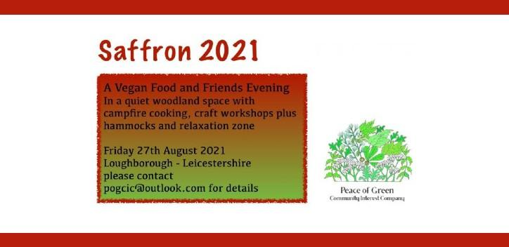 """Saffron 2021, """"a vegan food and friends evening, in a quiet woodland space, with campfire cooking, craft worshops plus hammocks and relaxation zone written on the left.  Peace of Green community interest company logo on the bottom right.  Logo is made up of differrent types of green leave arranged in a semi circle"""
