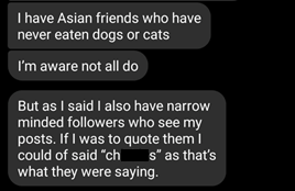 "Comment reads: ""I have Asian friends who have never eaten cats or dogs. I'm aware not all do. But as I said I also have narrow minded followers who see my posts. If I was to quote them I could of said ""ch*****s"" as that's what they were saying."""
